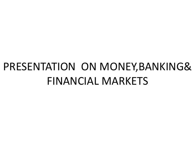 PRESENTATION ON MONEY,BANKING& FINANCIAL MARKETS