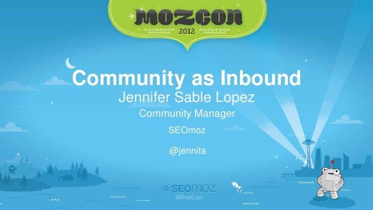 Community as Inbound    Jennifer Sable Lopez      Community Manager           SEOmoz           @jennita