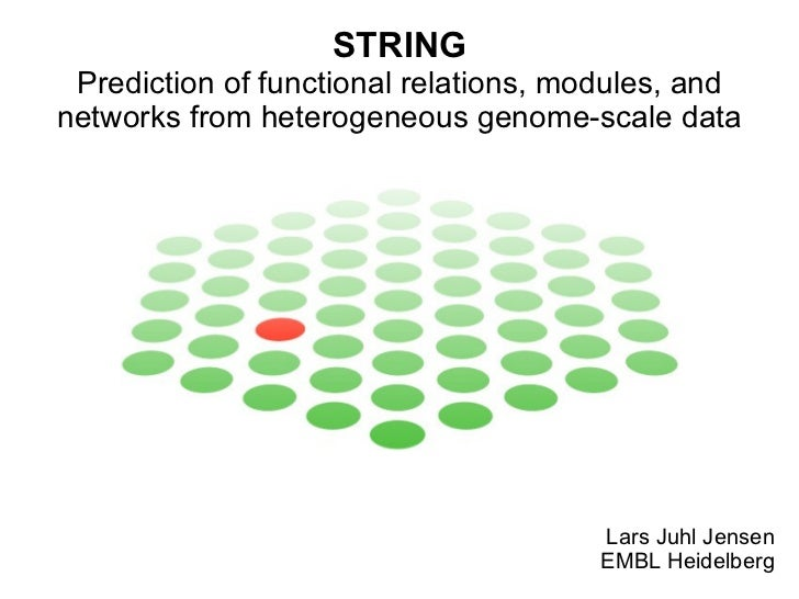 STRING Prediction of functional relations, modules, and networks from heterogeneous genome-scale data Lars Juhl Jensen EMB...