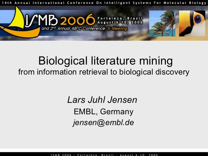 Biological literature mining from information retrieval to biological discovery Lars Juhl Jensen   EMBL, Germany [email_ad...