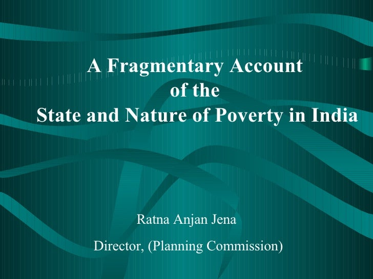 A Fragmentary Account  of the  State and Nature of Poverty in India Ratna Anjan Jena Director, (Planning Commission)