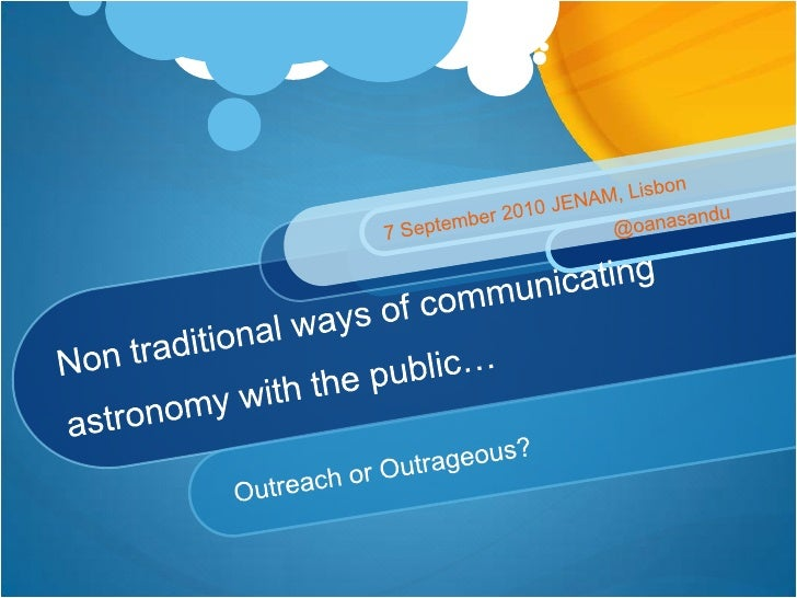 Non traditional ways of communicating astronomy with the public…<br />Outreach or Outrageous?<br />7 September 2010 JENAM,...