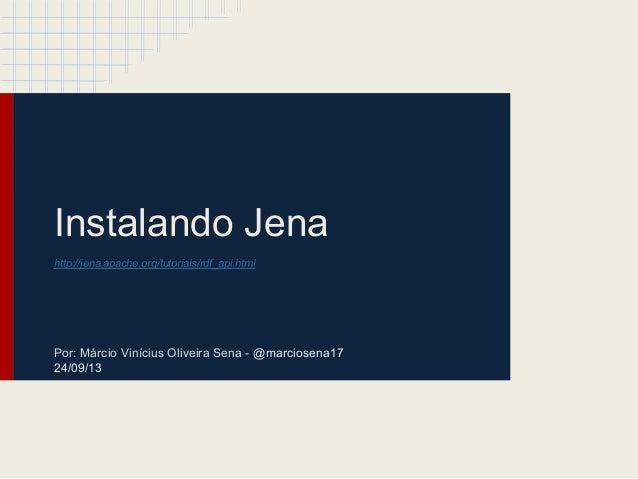 Instalando Jena http://jena.apache.org/tutorials/rdf_api.html Por: Márcio Vinícius Oliveira Sena - @marciosena17 24/09/13
