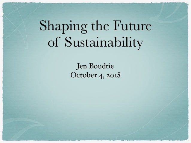Shaping the Future of Sustainability Jen Boudrie October 4, 2018