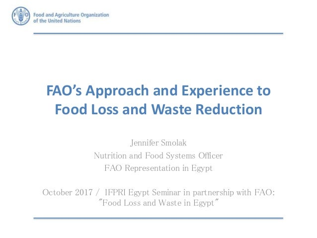 FAO's Approach and Experience to Food Loss and Waste Reduction Jennifer Smolak Nutrition and Food Systems Officer FAO Repr...