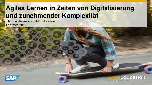 Agiles Lernen in Zeiten von Digitalisierung und zunehmender Komplexität Thomas Jenewein, SAP Education Learntec 2015