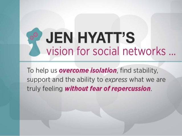 JEN HYATT'S  vision for social networks          To help us overcome isolation,  find stability,  support and the ability ...