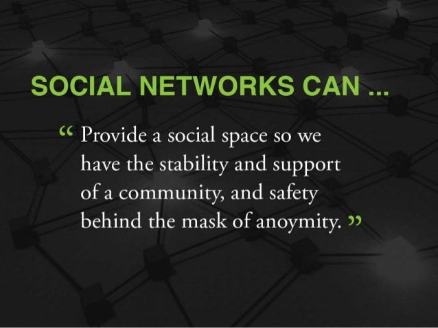 """SOCIAL NETWORKS CAN   """" Provide a social space so we have the stability and support  of a community,  and safety behind th..."""