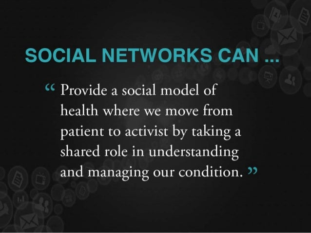 """SOCIAL NETWORKS CAN   """" Provide a social model of health where We move from patient to activist by taking a shared role in..."""