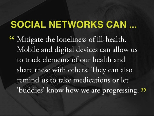 """SOCIAL NETWORKS CAN   """" Mitigate the loneliness of ill-health.   Mobile and digital devices can allow us  to track element..."""