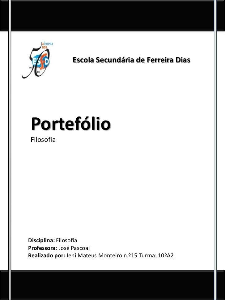 Escola Secundária de Ferreira DiasPortefólioFilosofiaDisciplina: FilosofiaProfessora: José PascoalRealizado por: Jeni Mate...