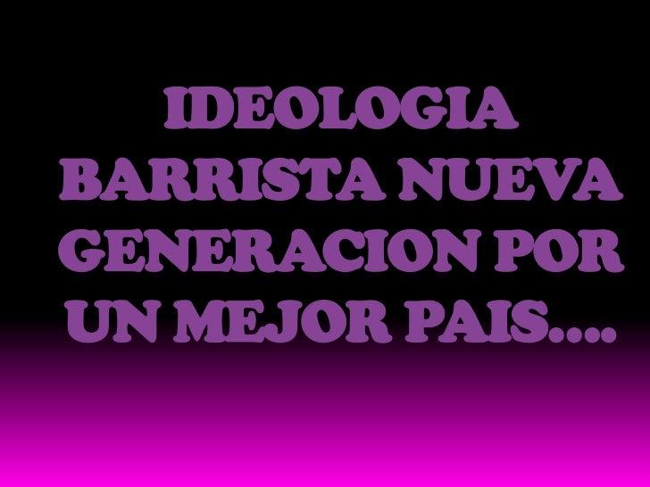 IDEOLOGIA BARRISTA NUEVA GENERACION POR UN MEJOR PAIS….<br />