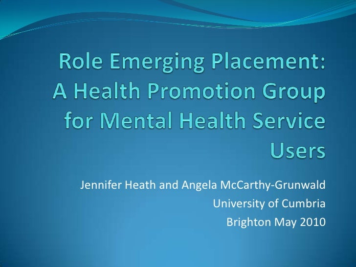 Role Emerging Placement:A Health Promotion Group for Mental Health Service Users<br />Jennifer Heath and Angela McCarthy-G...