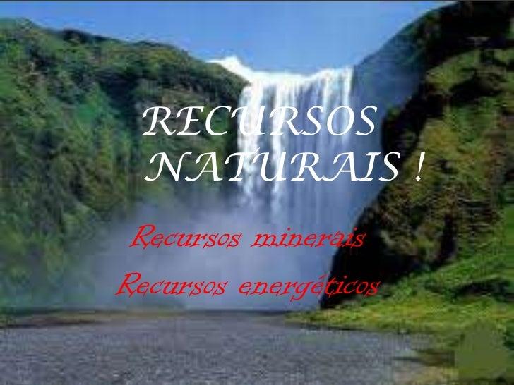 RECURSOS NATURAIS ! Recursos mineraisRecursos energéticos