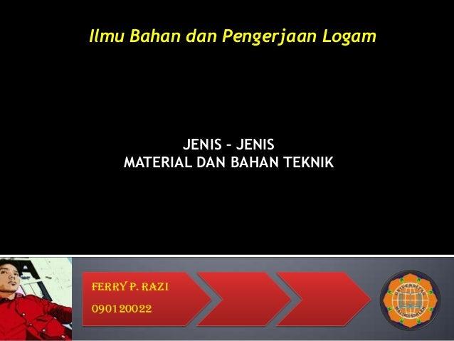 JENIS – JENIS MATERIAL DAN BAHAN TEKNIK Ferry P. Razi 090120022 Ilmu Bahan dan Pengerjaan Logam