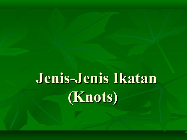 Jenis-Jenis IkatanJenis-Jenis Ikatan (Knots)(Knots)