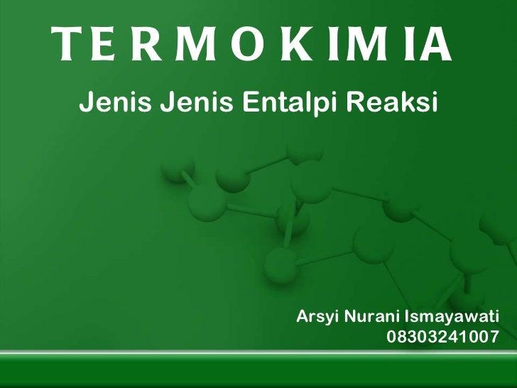 TERMOKIMIA Jenis Jenis Entalpi Reaksi Arsyi Nurani Ismayawati 08303241007