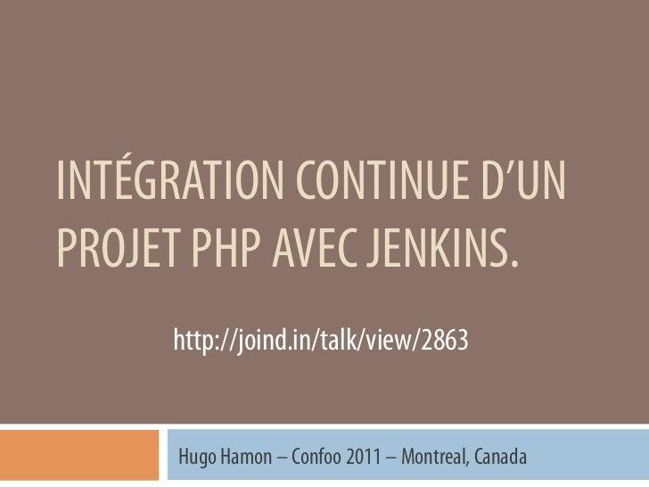 INTÉGRATION CONTINUE D'UNPROJET PHP AVEC JENKINS.     http://joind.in/talk/view/2863      Hugo Hamon – Confoo 2011 – Montr...