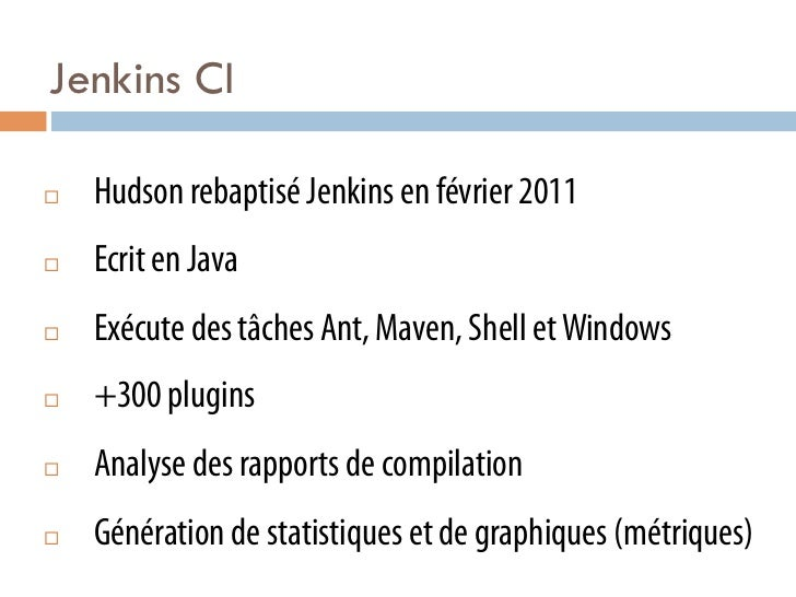 Jenkins CI¨   Hudson rebaptisé Jenkins en février 2011¨   Ecrit en Java¨   Exécute des tâches Ant, Maven, Shell et W...