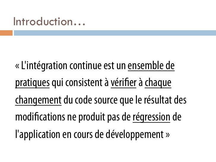Introduction…«Lintégration continue est un ensemble depratiques qui consistent à véri er à chaquechangement du code sourc...
