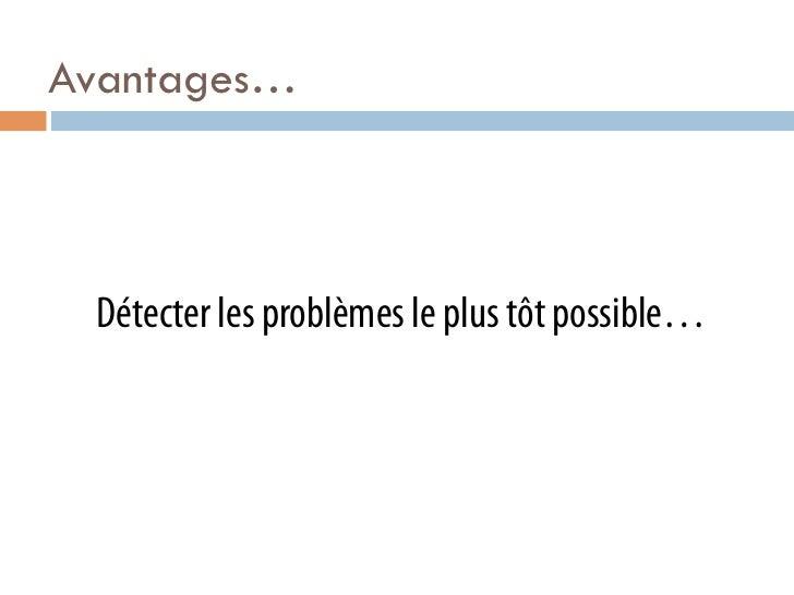 Avantages… Détecter les problèmes le plus tôt possible…