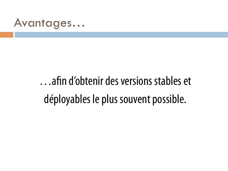 Avantages…   …a n d'obtenir des versions stables et   déployables le plus souvent possible.