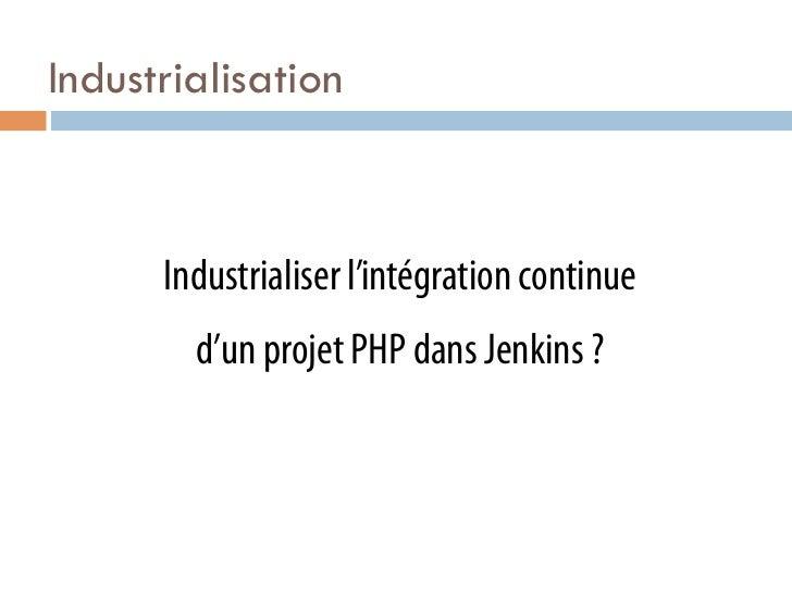 Industrialisation      Industrialiser l'intégration continue        d'un projet PHP dans Jenkins ?