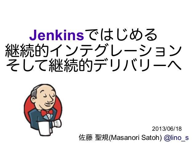 Jenkinsではじめる 継続的インテグレーション そして継続的デリバリーへ 佐藤 聖規(Masanori Satoh) @lino_s 2013/06/18
