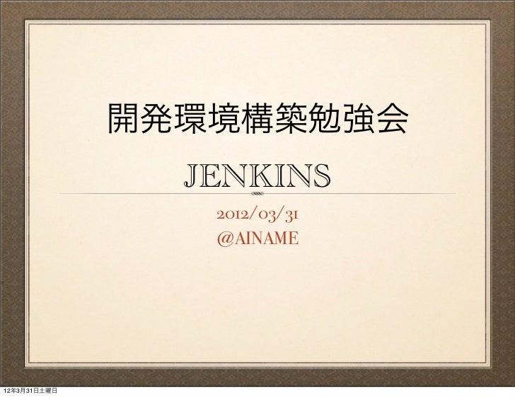 開発環境構築勉強会                JENKINS                 2012/03/31                 @AINAME12年3月31日土曜日