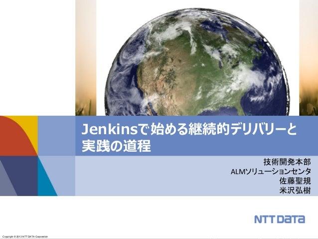 Copyright © 2013 NTT DATA CORPORATIONCopyright © 2013 NTT DATA Corporation Jenkinsで始める継続的デリバリーと 実践の道程 技術開発本部 ALMソリューションセンタ...