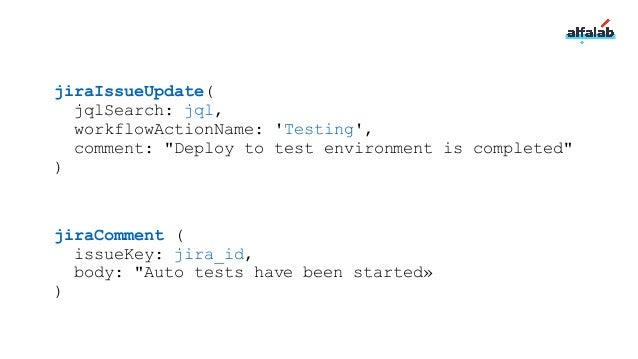 jiraIssueUpdate( jqlSearch: jql, workflowActionName: 'Testing', comment: 'Deploy to test environment is completed' )