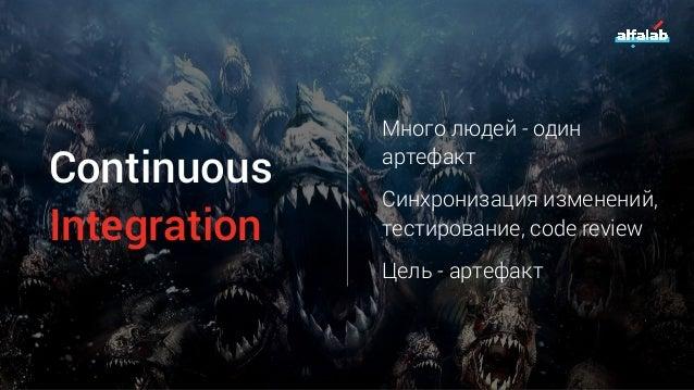 Continuous Integration Много людей - один артефакт Синхронизация изменений, тестирование, code review Цель - артефакт