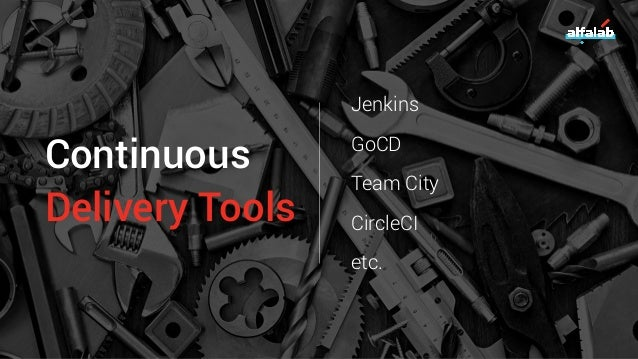 Continuous Delivery Tools Jenkins GoCD Team City CircleCI etc.