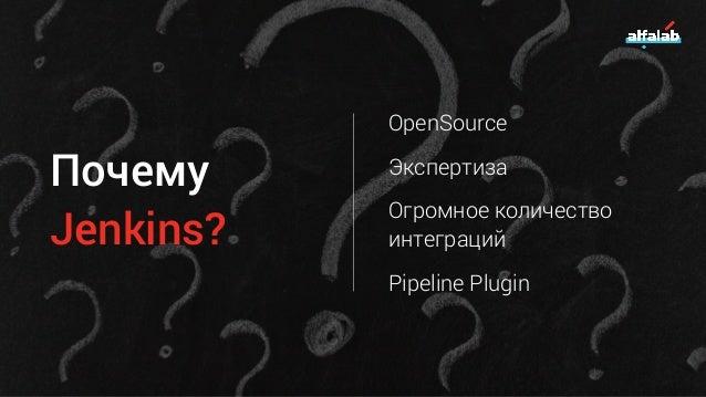 Почему Jenkins? OpenSource Экспертиза Огромное количество интеграций Pipeline Plugin
