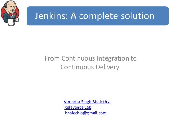 Jenkins: A complete solution  From Continuous Integration to Continuous Delivery  Virendra Singh Bhalothia Relevance Lab b...