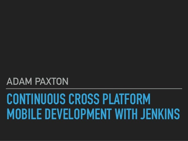 CONTINUOUS CROSS PLATFORM MOBILE DEVELOPMENT WITH JENKINS ADAM PAXTON