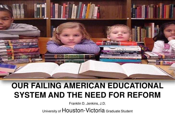 OUR FAILING AMERICAN EDUCATIONAL SYSTEM AND THE NEED FOR REFORM<br />Franklin D. Jenkins, J.D.<br />University of Houston-...