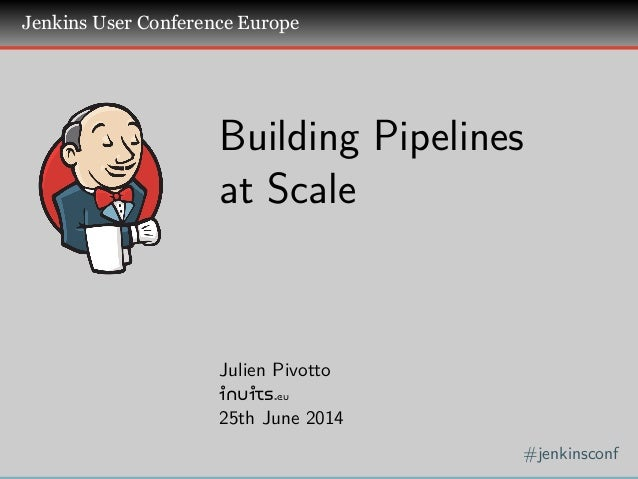 . . . Jenkins User Conference Europe . #jenkinsconf . Building Pipelines at Scale Julien Pivotto inuits.eu 25th June 2014