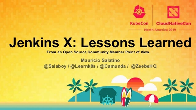 Jenkins X: Lessons LearnedFrom an Open Source Community Member Point of View Mauricio Salatino @Salaboy / @Learnk8s / @Cam...