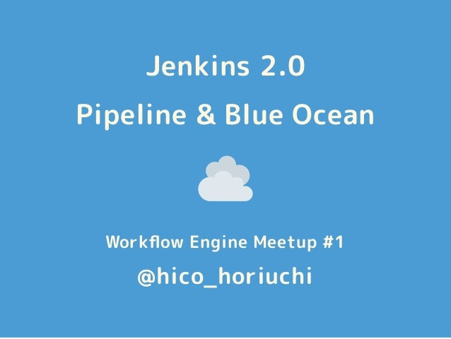 Jenkins 2.0 Pipeline & Blue Ocean Workflow Engine Meetup #1 @hico_horiuchi