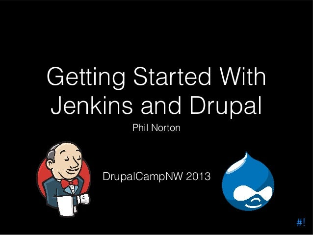 Getting Started With Jenkins and Drupal Phil Norton  DrupalCampNW 2013  #!