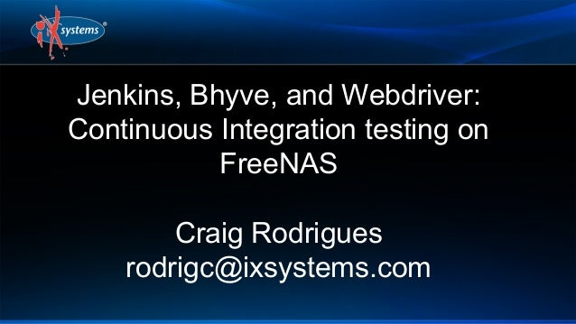 Jenkins, Bhyve, and Webdriver: Continuous Integration testing on FreeNAS Craig Rodrigues rodrigc@ixsystems.com
