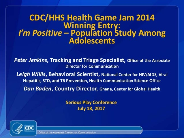 CDC/HHS Health Game Jam 2014 Winning Entry: I'm Positive – Population Study Among Adolescents Peter Jenkins, Tracking and ...