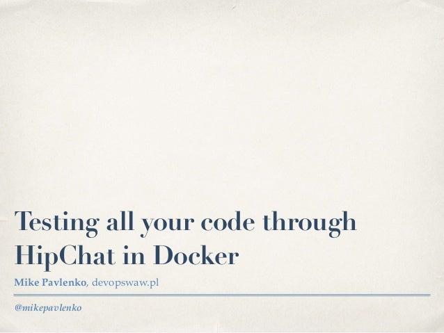 @mikepavlenko Testing all your code through HipChat in Docker Mike Pavlenko, devopswaw.pl
