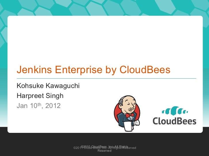Jenkins Enterprise by CloudBeesKohsuke KawaguchiHarpreet SinghJan 10th, 2012                   ©2010 CloudBees, Inc. All R...