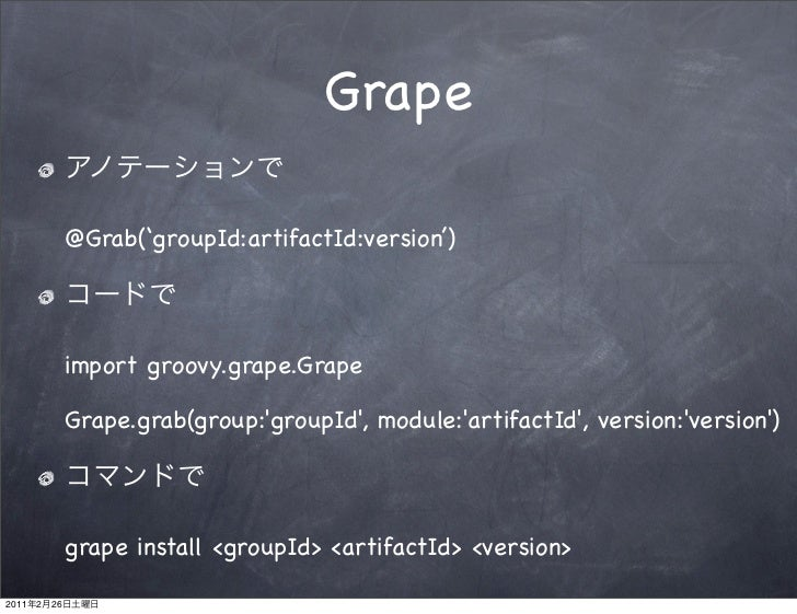 Grape                @Grab('groupId:artifactId:version')                import groovy.grape.Grape                Grape.gra...
