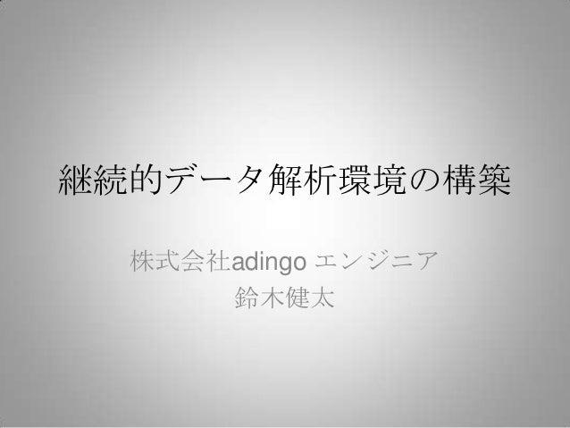 継続的データ解析環境の構築  株式会社adingo エンジニア      鈴木健太