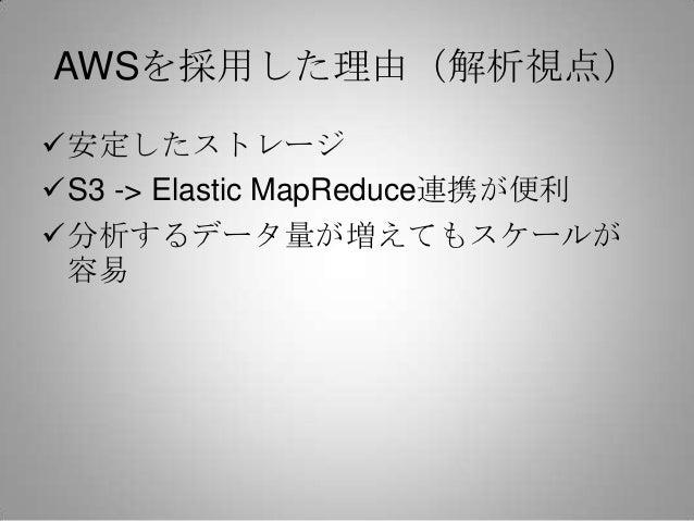 AWSを採用した理由(解析視点)安定したストレージS3 -> Elastic MapReduce連携が便利分析するデータ量が増えてもスケールが 容易