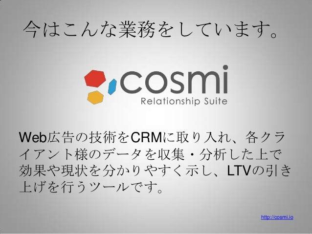 今はこんな業務をしています。Web広告の技術をCRMに取り入れ、各クライアント様のデータを収集・分析した上で効果や現状を分かりやすく示し、LTVの引き上げを行うツールです。                  http://cosmi.io