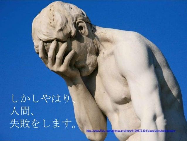 しかしやはり、人間、失敗をします。   http://www.flickr.com/photos/proimos/4199675334/sizes/o/in/photostream/